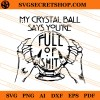 My Crystal Ball Says You Are Full Of Shit SVG