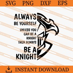 Always Be Yourself Unless You Can Be A Knight Then Always Be A Knight SVG