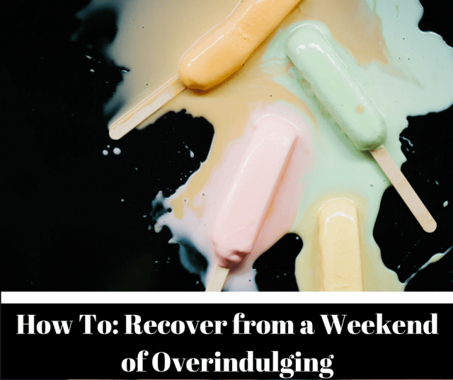 How To- Recover from a Weekend of Overindulging
