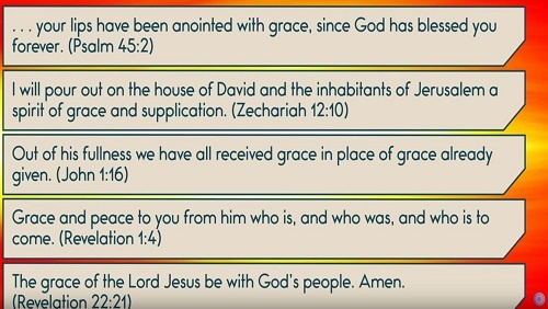 "5 Biblical Quotes about Grace: ""..your lips have been anointed with grace, since God has blessed you forever."" Psalm 45:2. ""I will pour out on the house of David and the inhabitants of Jerusalem a spirit of grace and supplication."" Zech 12:10. ""Out of his fullness we have all received grace in place of grace already given."" John 1:16. ""Grace and peace to you from him who is, and who was, and who is to come."" Rev. 1:4. ""The grace of the Lord Jesus be with God's people. Amen."" Rev. 22:21"