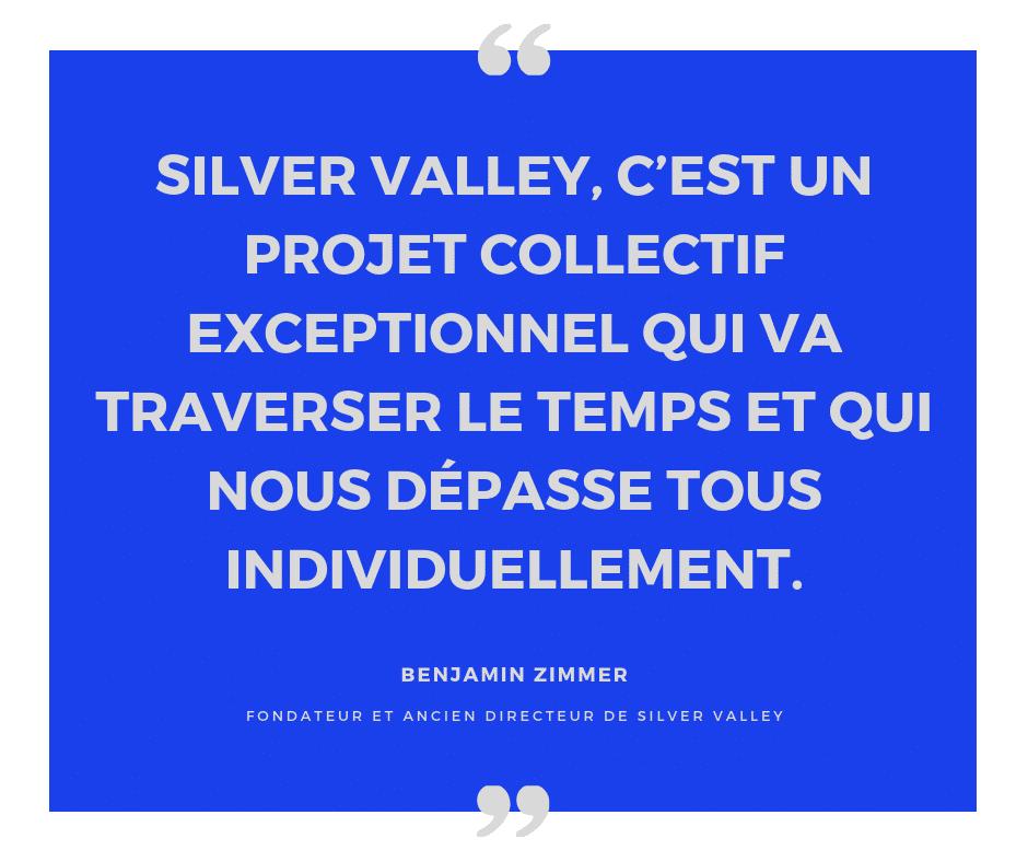 Silver Valley, c'est un projet collectif exceptionnel qui va traverser le temps et qui nous dépasse tous individuellement. Citation de Benjamin Zimmer