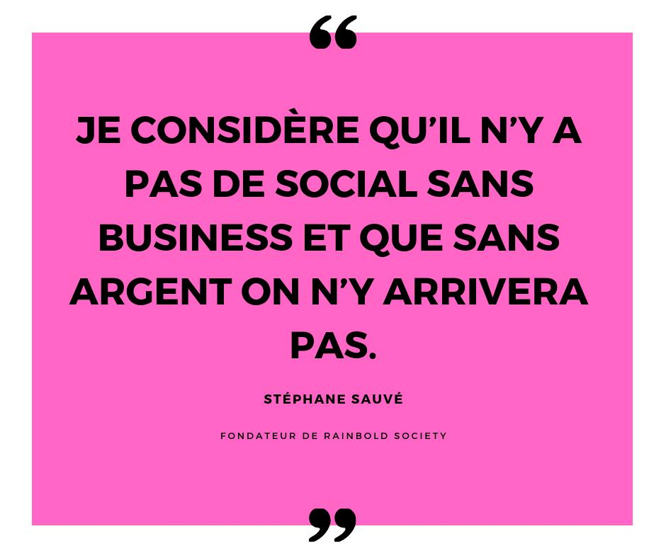 Stéphane sauvé : je considère qu'il n'y a pas de social sans business et que sans argent on n'y arrivera pas.