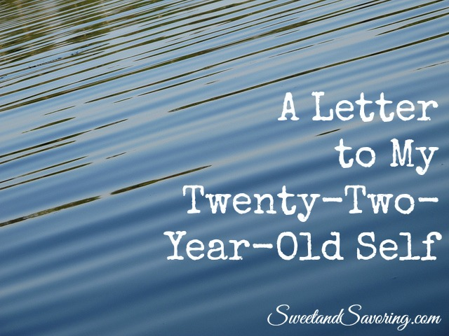 A Letter to My Twenty-Two-Year-Old Self - Sweet and Savoring