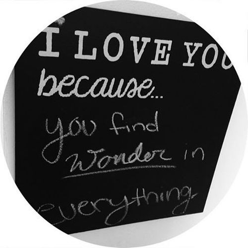 I love you because you find wonder in everything