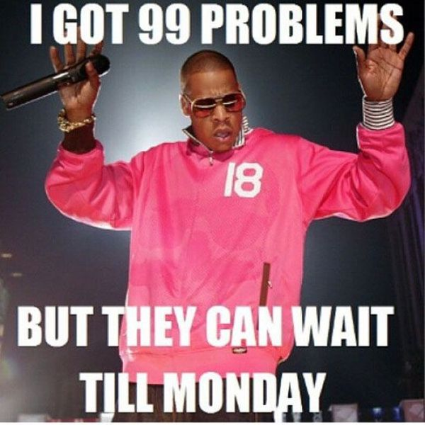 I got 99 problems but they can wait till monday