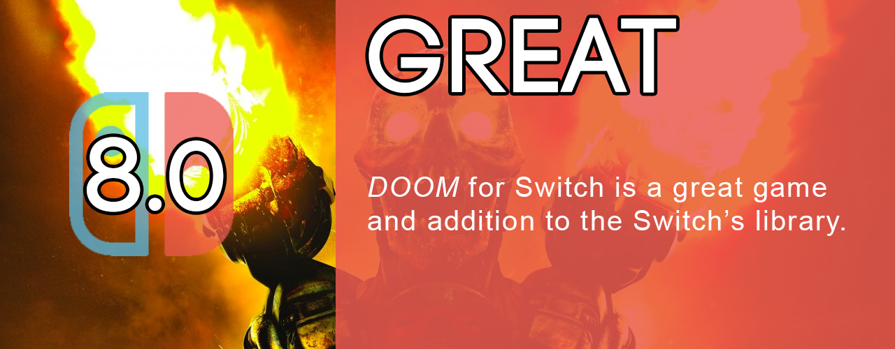 8.0; great; DOOM for Switch is a great game and addition to the Switch's library