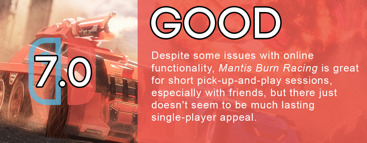 7.0; good; Despite some issues with online functionality, Mantis Burn Racing is great for short pick-up-and-play sessions, especially with friends, but there just doesn't seem to be much lasting single-player appeal