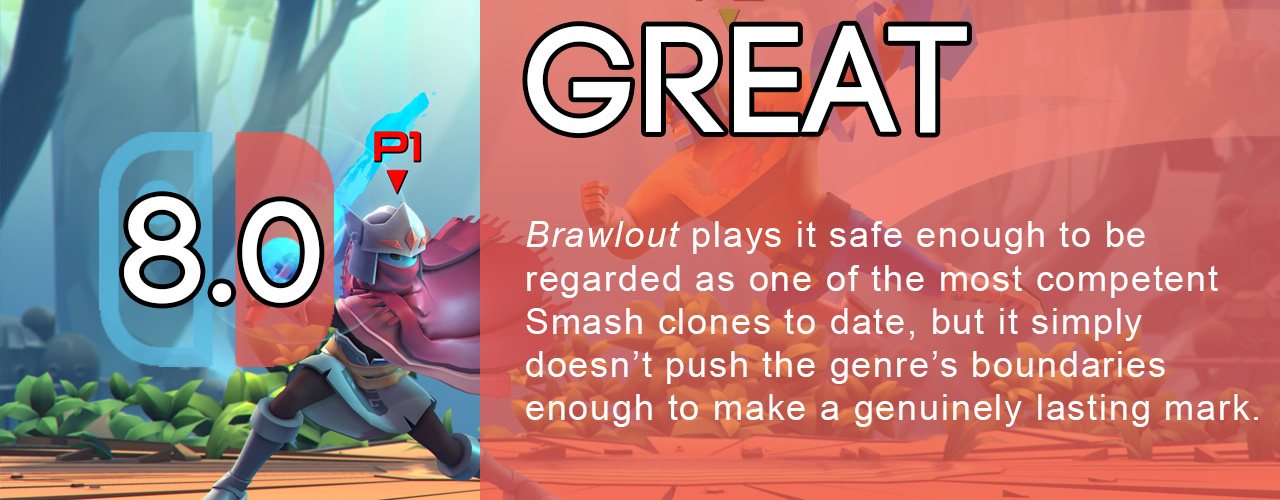 8.0; great; Brawlout plays it safe enough to be regarded as one of the most competent Smash clones to date, but it simply doesn't push the genre's boundaries enough to make a genuinely lasting mark