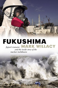 Fukushima: Japan's Tsunami and the Inside Story of the Nuclear Meltdowns by Mark Willacy