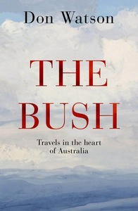 The Bush: Travels in the Heart of Australia by Don Watson