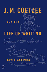 J.M. Coetzee and the Life of Writing by David Attwell