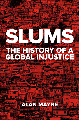 Slums The History of a Global Injustice by Alan Mayne