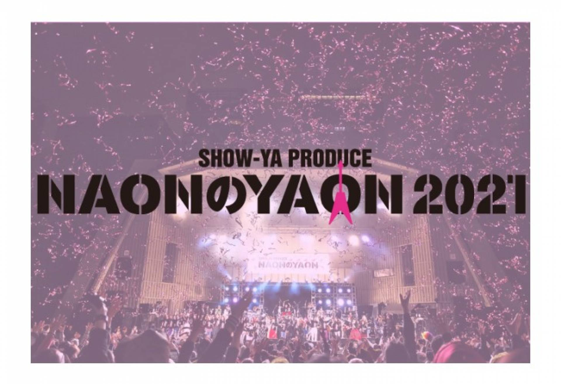 """SHOW-YA PRODUCE 'NAON no YAON 2021′"" to be Live Streamed Worldwide"