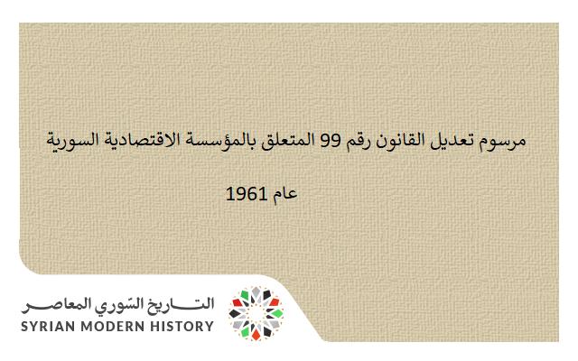 مرسوم تعديل القانون رقم 99 المتعلق بالمؤسسة الاقتصادية السورية عام 1961
