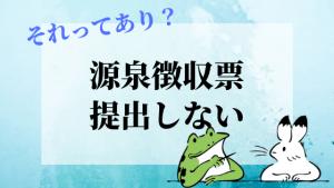 アイキャッチ画像『源泉徴収票提出しない』