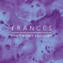 Frances     Don t Worry About Me Lyrics   Genius Lyrics Don t Worry About Me