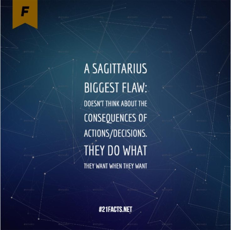 A Sagittarius Biggest Flaw: Doesn't think about the consequences of actions/decisions. They do what they want when they want. #21facts.net