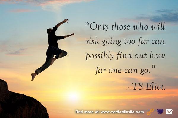 """Only those who will risk going too far can possibly find out how far one can go."" -TS Eliot"