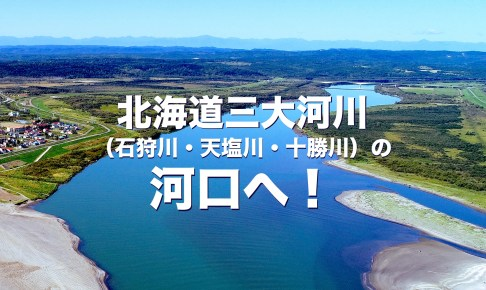 北海道三大河川(石狩川・天塩川・十勝川)の河口へ!