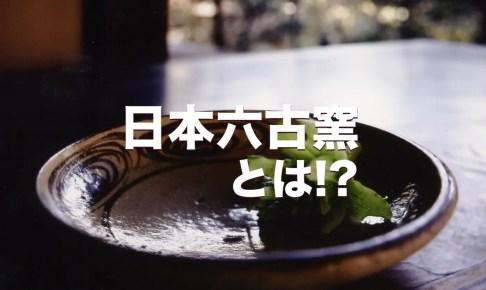 日本六古窯とは!?