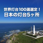 世界灯台100選選定! 日本の灯台5ヶ所