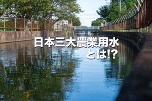 日本三大農業用水とは!?