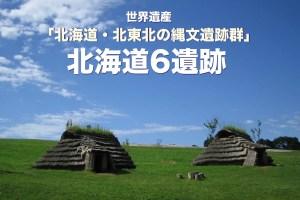 世界遺産「北海道・北東北の縄文遺跡群」 北海道6遺跡