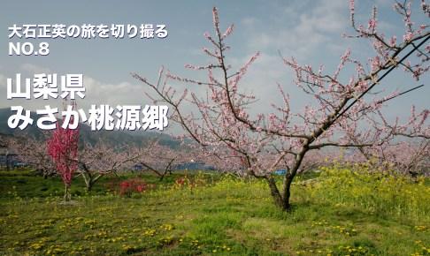 大石正英の旅を切り撮る NO.8 山梨県・みさか桃源郷