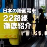 日本の路面電車 22路線 徹底紹介