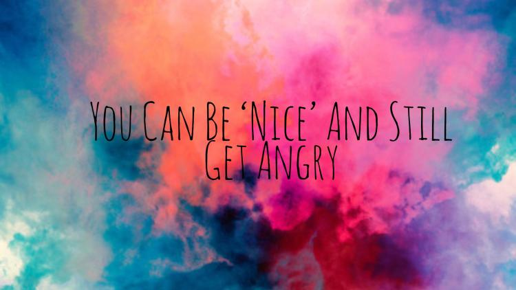 You can be nice and still get angry