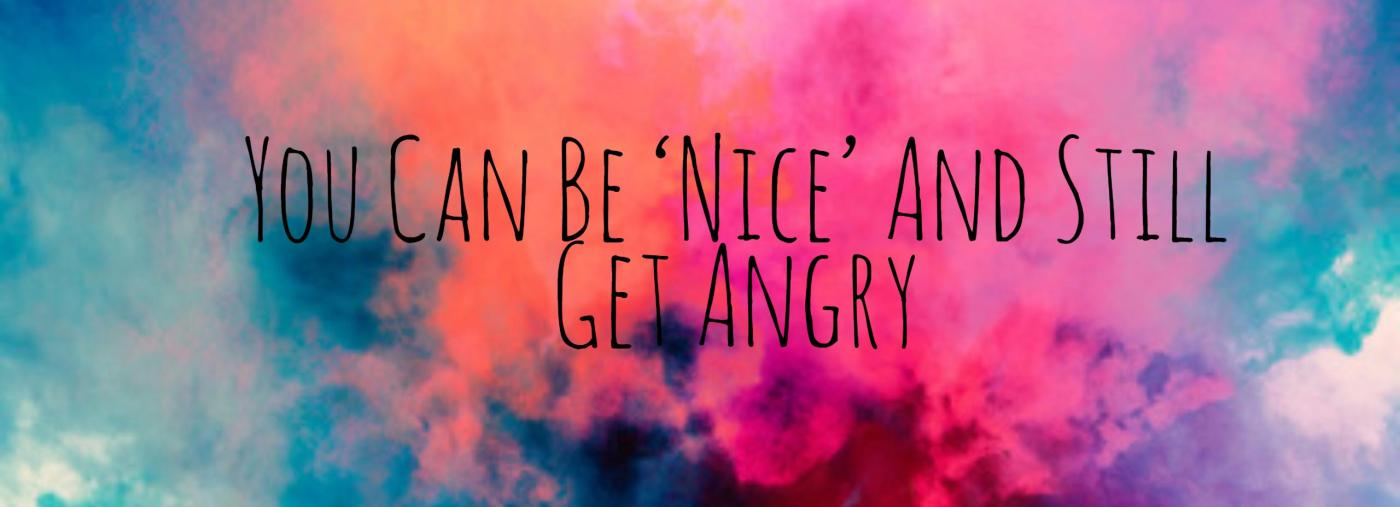 PSA: You Can Be 'Nice' And Still Get Angry
