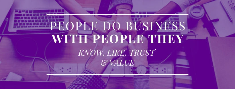 People do business with people they know, like, trust and value!