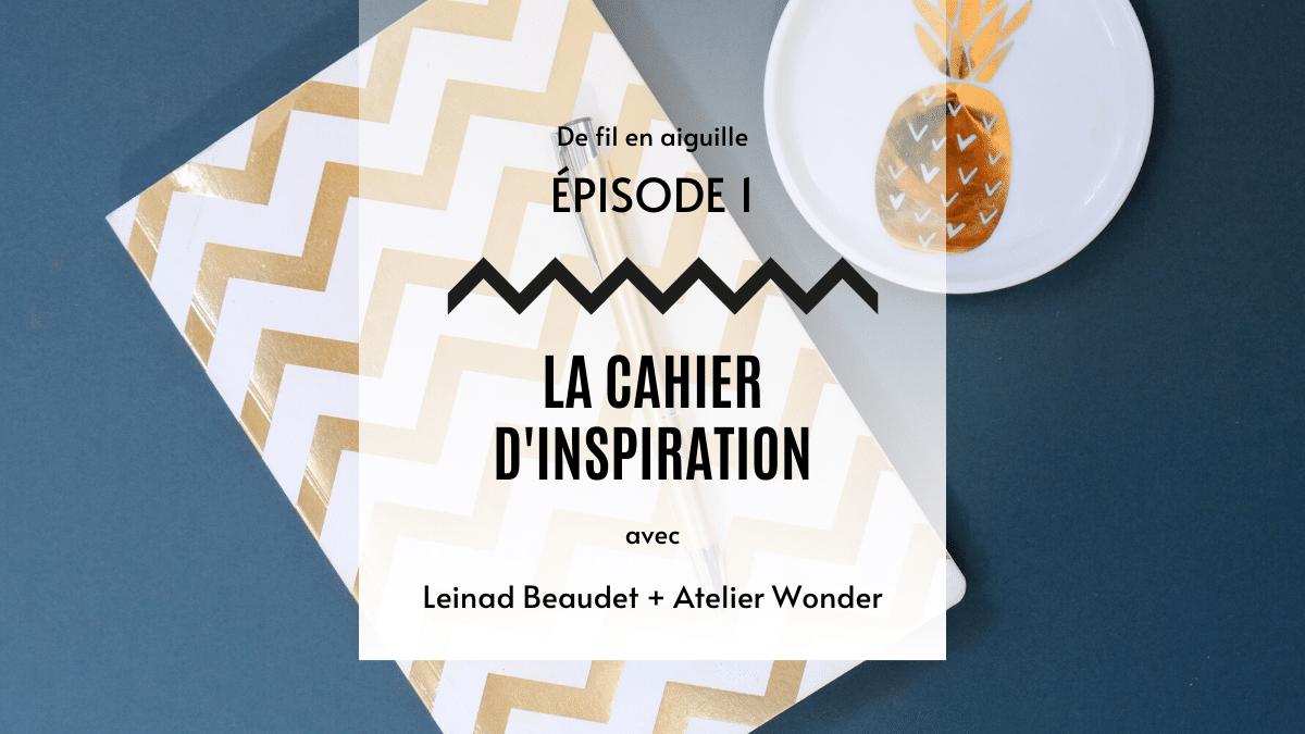 De fil en aiguille – épisode 1 : Le cahier d'inspiration avec Leinad Beaudet et Atelier Wonder