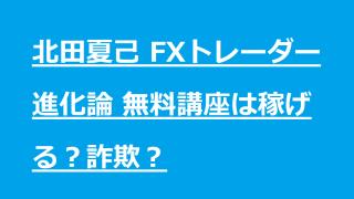 北田夏己 FXトレーダー進化論 無料講座は稼げる?詐欺?
