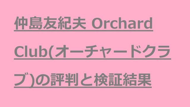 仲島友紀夫 Orchard Club(オーチャードクラブ)の評判と検証結果を調べてみます。