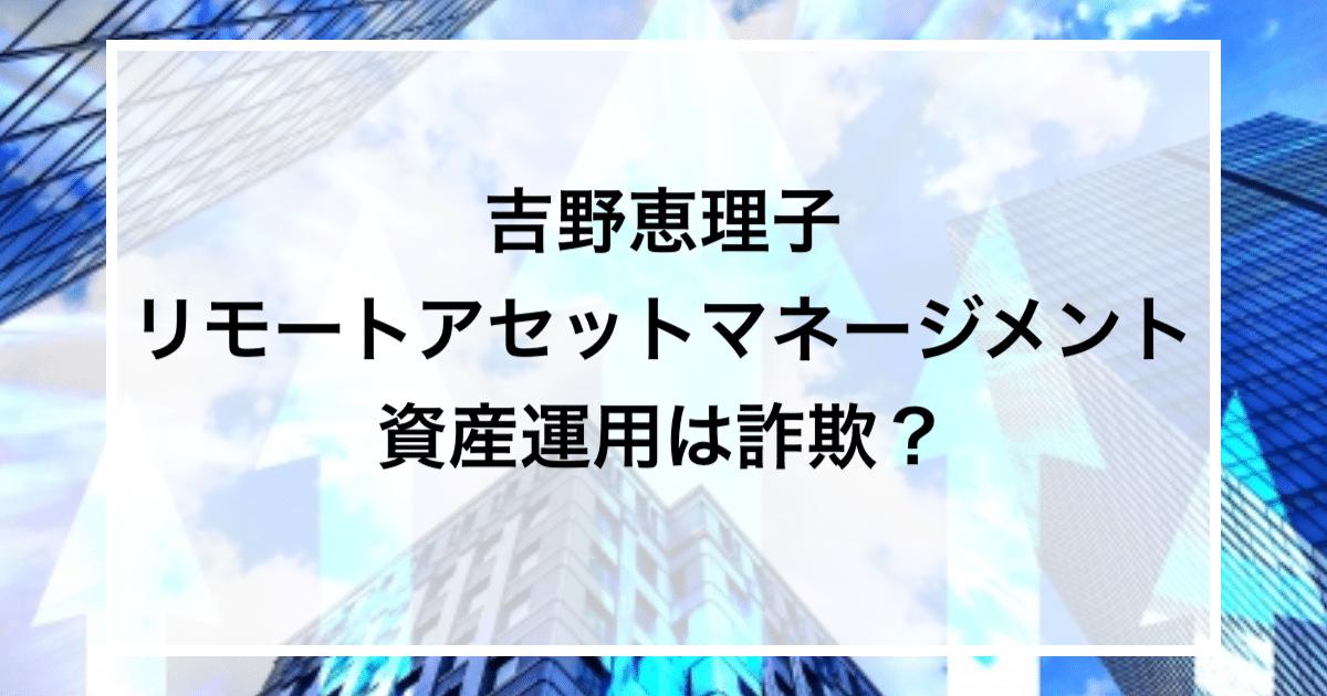 吉野恵理子 リモートアセットマネージメント 資産運用は詐欺?