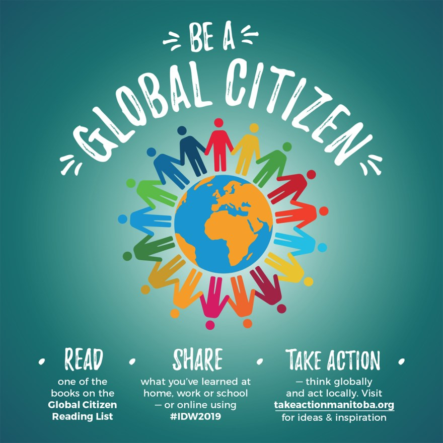 "A graphic that reads ""Be a Global citizen: Read, share, take action""  Read: One of the books on the global citizen reading list. Share: What you've learned at home, work or school - or online using #IDW2019 Take action: Think globally and act locally. Visit takeactionmanitoba.org for ideas and inspiration."