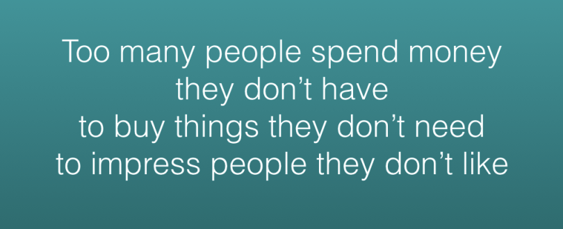 Quote: Too many people spend money they don't have toby things they don't need to impress people they don't like