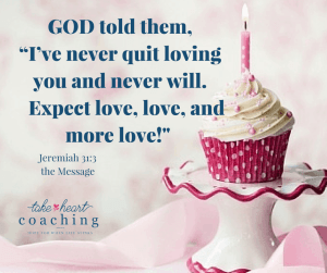 "GOD told them, ""I've never quit loving you and never will. Expect love, love, and more love! Jeremiah 31-3 the Message"