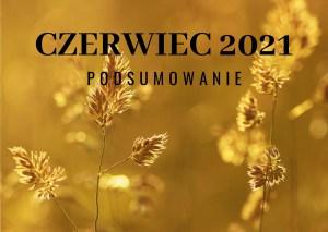 Czerwiec 2021 –  podsumowanie