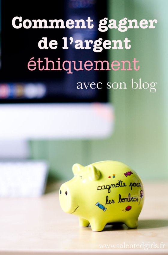 Comment gagner de l'argent éthiquement avec son blog ⎟Talented Girls, conseils business et ondes positives pour les femmes entrepreneures !