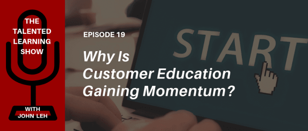 What is Customer Education? Learn from a customer learning expert in this interview on the Talented Learning Show with analyst John Leh