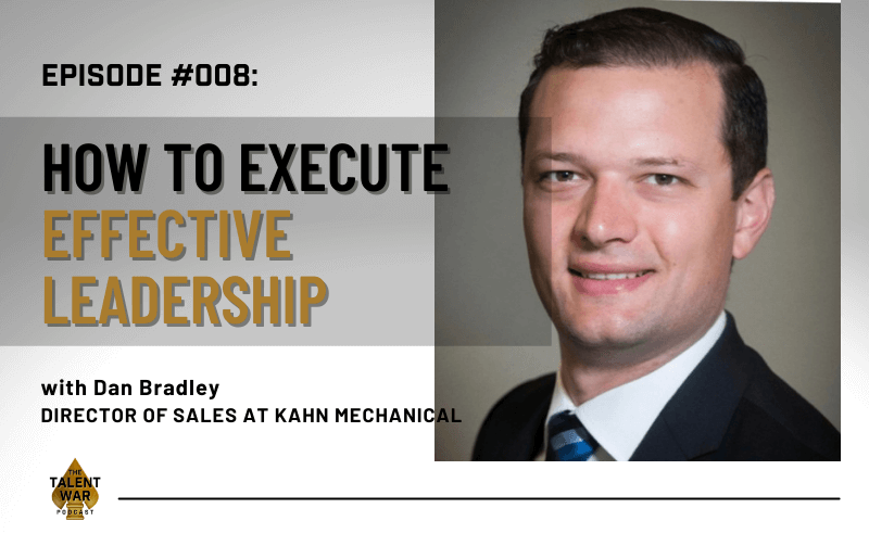 #008: How To Execute Effective Leadership And Finding The Right People In Your Team With Dan Bradley