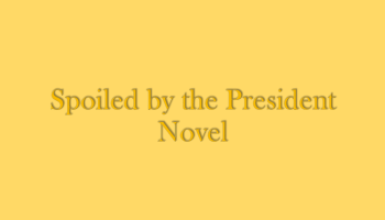 Spoiled by the President Complete Chapter Links