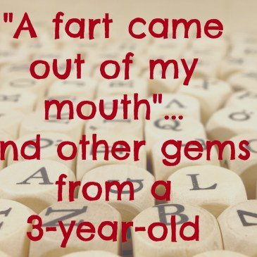 'A fart came out of my mouth' and other gems from a 3-year-old