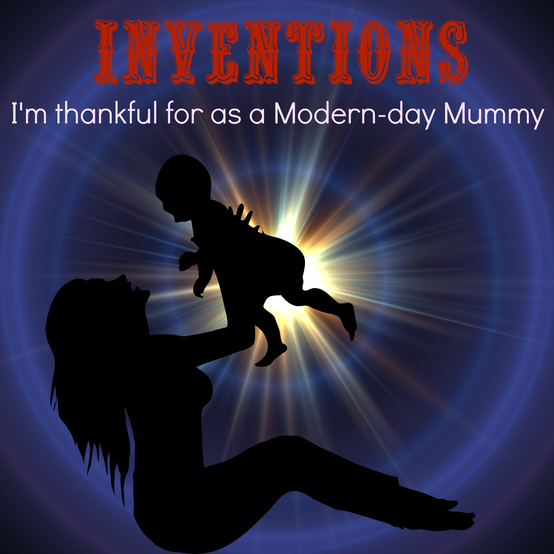 Inventions I'm thankful for as a Modern-day Mummy