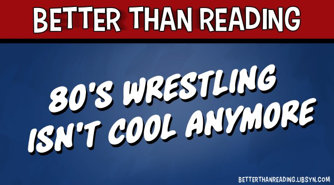 80's Wrestling Isn't Cool Anymore