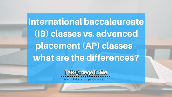 International baccalaureate (IB) classes vs. advanced placement (AP) classes – what are the differences?