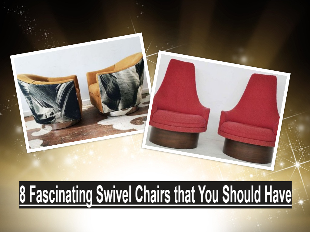 8 Fascinating Swivel Chairs that You Should Have