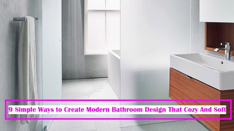 9 Simple Ways to Create Modern Bathroom Design That Cozy And Soft